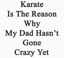 Karate Is The Reason Why My Dad Hasn't Gone Crazy Yet by supernova23
