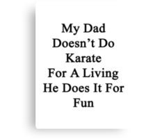 My Dad Doesn't Do Karate For A Living He Does It For Fun Canvas Print