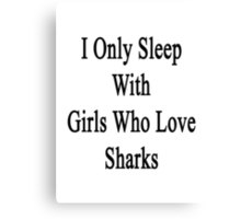 I Only Sleep With Girls Who Love Sharks Canvas Print