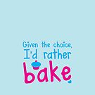 Given the choice I'd rather Bake with cupcake  by jazzydevil