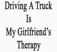 Driving A Truck Is My Girlfriend's Therapy by supernova23