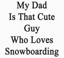 My Dad Is That Cute Guy Who Loves Snowboarding  by supernova23