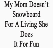My Mom Doesn't Snowboard For A Living She Does It For Fun by supernova23