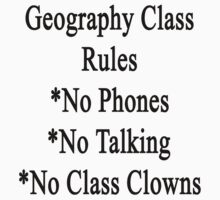 Geography Class Rules No Phones No Talking No Class Clowns  by supernova23