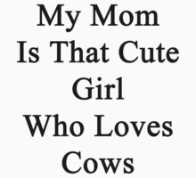 My Mom Is That Cute Girl Who Loves Cows by supernova23