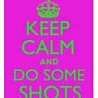 Keep Calm and Do Some Shots by gyp1gyp1y