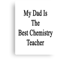 My Dad Is The Best Chemistry Teacher Canvas Print