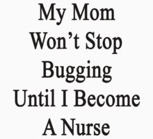 My Mom Won't Stop Bugging Until I Become A Nurse by supernova23