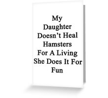 My Daughter Doesn't Heal Hamsters For A Living She Does It For Fun Greeting Card