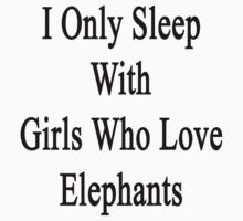 I Only Sleep With Girls Who Love Elephants by supernova23