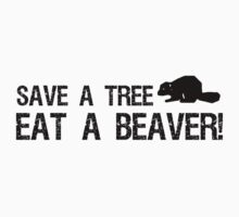 Save a Tree, Eat a Beaver by shakeoutfitters