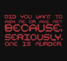 Did you want to ask me or axe me? Because, seriously, one is murder. by SlubberBub