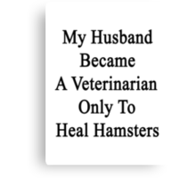 My Husband Became A Veterinarian Only To Heal Hamsters Canvas Print