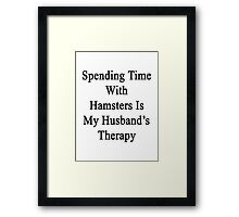Spending Time With Hamsters Is My Husband's Therapy Framed Print