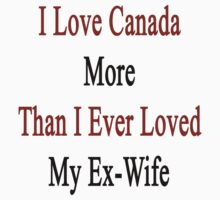 I Love Canada More Than I Ever Loved My Ex-Wife by supernova23