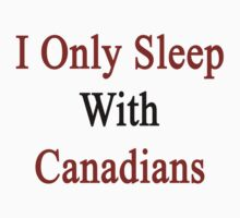 I Only Sleep With Canadians by supernova23