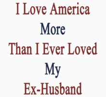 I Love America More Than I Ever Loved My Ex-Husband by supernova23