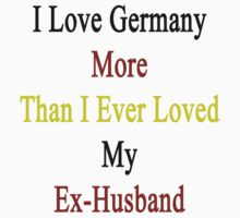 I Love Germany More Than I Ever Loved My Ex-Husband by supernova23