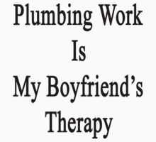 Plumbing Work Is My Boyfriend's Therapy by supernova23