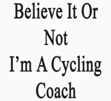 Believe It Or Not I'm A Cycling Coach by supernova23