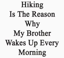 Hiking Is The Reason Why My Brother Wakes Up Every Morning  by supernova23