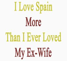 I Love Spain More Than I Ever Loved My Ex-Wife by supernova23