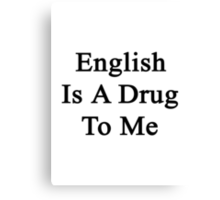 English Is A Drug To Me Canvas Print