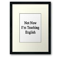 Not Now I'm Teaching English  Framed Print