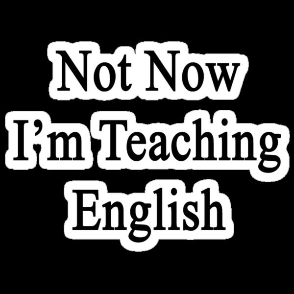 Not Now I'm Teaching English  by supernova23