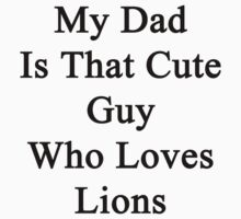 My Dad Is That Cute Guy Who Loves Lions by supernova23