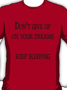 Don't give up on your dreams, keep sleeping T-Shirt