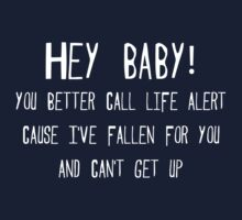 Hey baby, you better call life alert, cause I've fallen for you and can't get up. by SlubberBub
