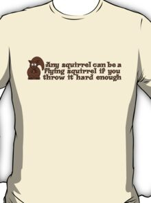 Any squirrel can be a flying squirrel if you throw it hard enough T-Shirt
