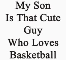 My Son Is That Cute Guy Who Loves Basketball  by supernova23