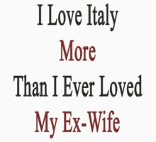 I Love Italy More Than I Ever Loved My Ex-Wife by supernova23