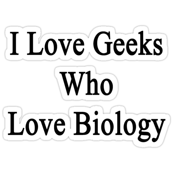 I Love Geeks Who Love Biology  by supernova23