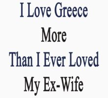 I Love Greece More Than I Ever Loved My Ex-Wife by supernova23