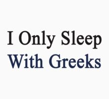 I Only Sleep With Greeks  by supernova23