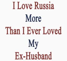 I Love Russia More Than I Ever Loved My Ex-Husband  by supernova23
