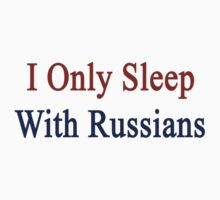 I Only Sleep With Russians  by supernova23