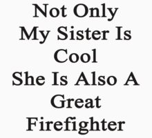 Not Only My Sister Is Cool She Is Also A Great Firefighter  by supernova23