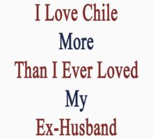 I Love Chile More Than I Ever Loved My Ex-Husband by supernova23