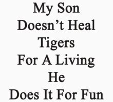 My Son Doesn't Heal Tigers For A Living He Does It For Fun  by supernova23