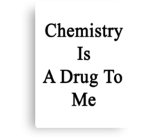 Chemistry Is A Drug To Me Canvas Print