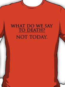 What Do We Say To Death? Not Today. T-Shirt