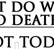 What Do We Say To Death? Not Today. Sticker