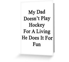 My Dad Doesn't Play Hockey For A Living He Does It For Fun Greeting Card