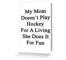My Mom Doesn't Play Hockey For A Living She Does It For Fun Greeting Card