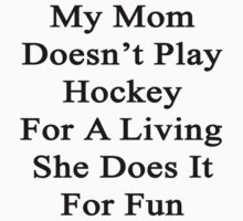 My Mom Doesn't Play Hockey For A Living She Does It For Fun by supernova23