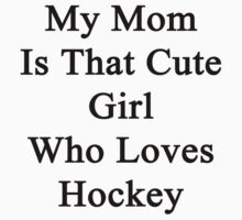 My Mom Is That Cute Girl Who Loves Hockey by supernova23